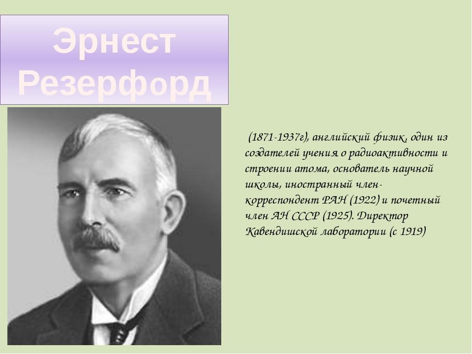 Эрнест Резерфорд (1871-1937г), английский физик, один из создателей учения о...