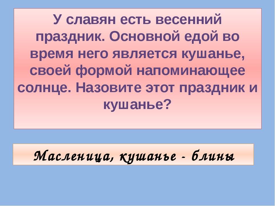 У славян есть весенний праздник. Основной едой во время него является кушанье...