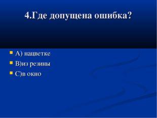 4.Где допущена ошибка? А) нацветке В)из резины С)в окно