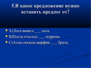 5.В какое предложение нужно вставить предлог от? А)Лось вышел ___ леса. В)Пое