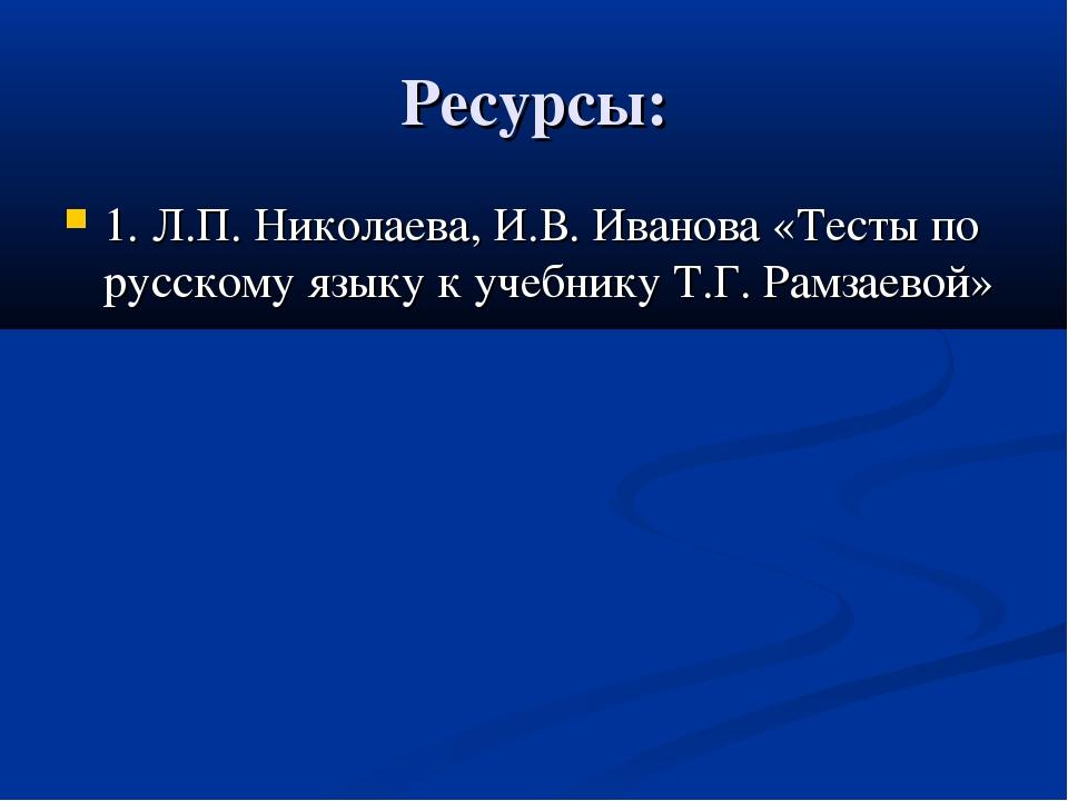Ресурсы: 1. Л.П. Николаева, И.В. Иванова «Тесты по русскому языку к учебнику...