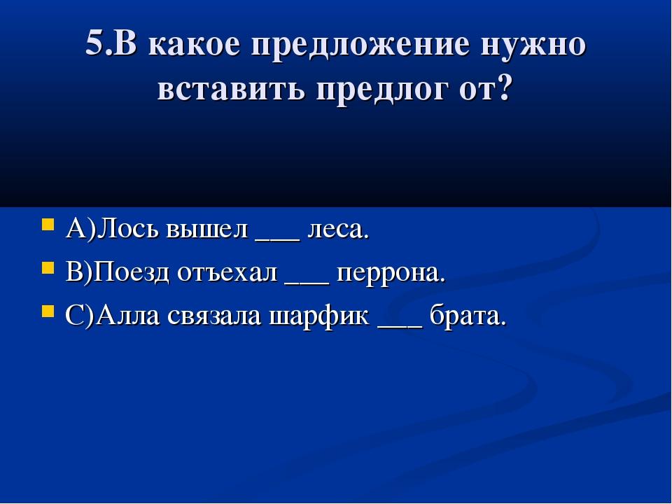 5.В какое предложение нужно вставить предлог от? А)Лось вышел ___ леса. В)Пое...