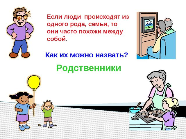 Родственники Если люди происходят из одного рода, семьи, то они часто похожи...