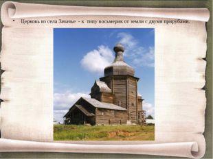 Церковь из села Зачачье - к типу восьмерик от земли с двумя прирубами.