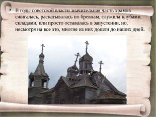 В годы советской власти значительная часть храмов сжигалась, раскатывалась п