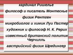 кардинал Ришелье философ и писатель Монтескье физик Рентген микробиолог и хим