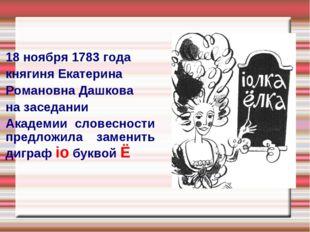 18 ноября 1783 года княгиня Екатерина Романовна Дашкова на заседании Академии