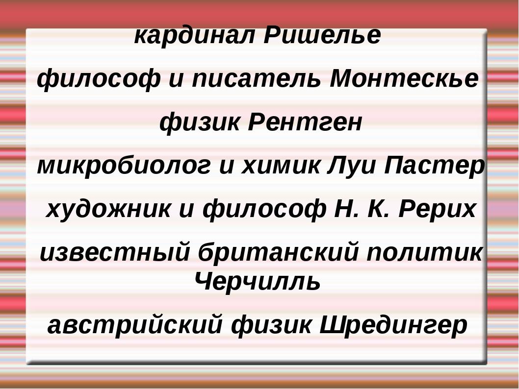 кардинал Ришелье философ и писатель Монтескье физик Рентген микробиолог и хим...