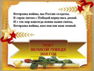 70ЛЕТ ВЕЛИКОЙ ПОБЕДЕ 2015 ГОД Ветераны войны, вы России солдаты, В сорок пято