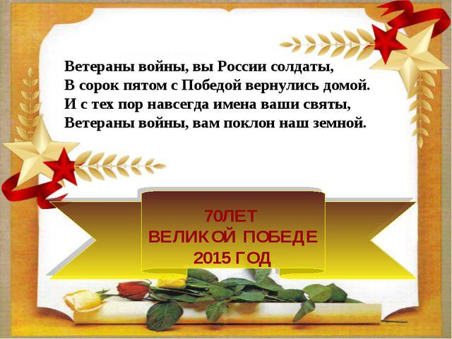 70ЛЕТ ВЕЛИКОЙ ПОБЕДЕ 2015 ГОД Ветераны войны, вы России солдаты, В сорок пято...