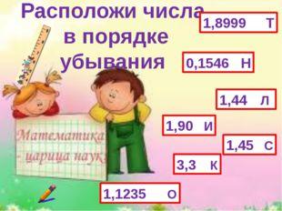 Расположи числа в порядке убывания 1,1235 О 0,1546 Н 1,45 С 1,44 Л 3,3 К 1,90