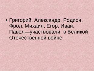 Григорий, Александр, Родион, Фрол, Михаил, Егор, Иван, Павел—участвовали в В