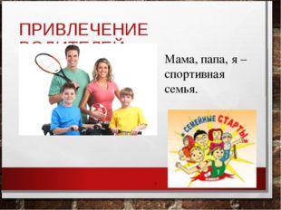 ПРИВЛЕЧЕНИЕ РОДИТЕЛЕЙ: * Мама, папа, я –спортивная семья.