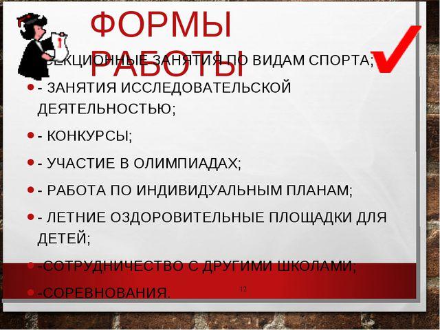 ФОРМЫ РАБОТЫ -СЕКЦИОННЫЕ ЗАНЯТИЯ ПО ВИДАМ СПОРТА; - ЗАНЯТИЯ ИССЛЕДОВАТЕЛЬСКОЙ...