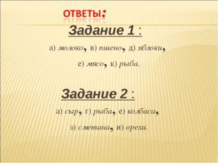 Задание 1 : а) молоко, в) пшено, д) яблоки, е) мясо, к) рыба. Задание 2 : а)