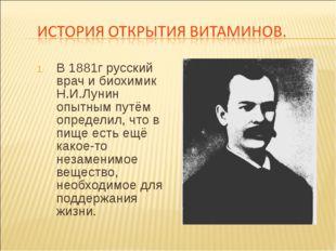 В 1881г русский врач и биохимик Н.И.Лунин опытным путём определил, что в пище