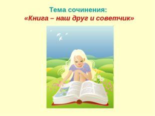 Тема сочинения: «Книга – наш друг и советчик»