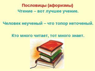 Пословицы (афоризмы) Чтение – вот лучшее учение. Человек неученый – что топ