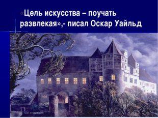 «Цель искусства – поучать развлекая»,- писал Оскар Уайльд