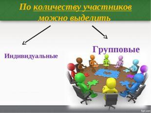 По количеству участников можно выделить Индивидуальные Групповые