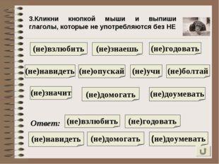 3.Кликни кнопкой мыши и выпиши глаголы, которые не употребляются без НЕ (не)н