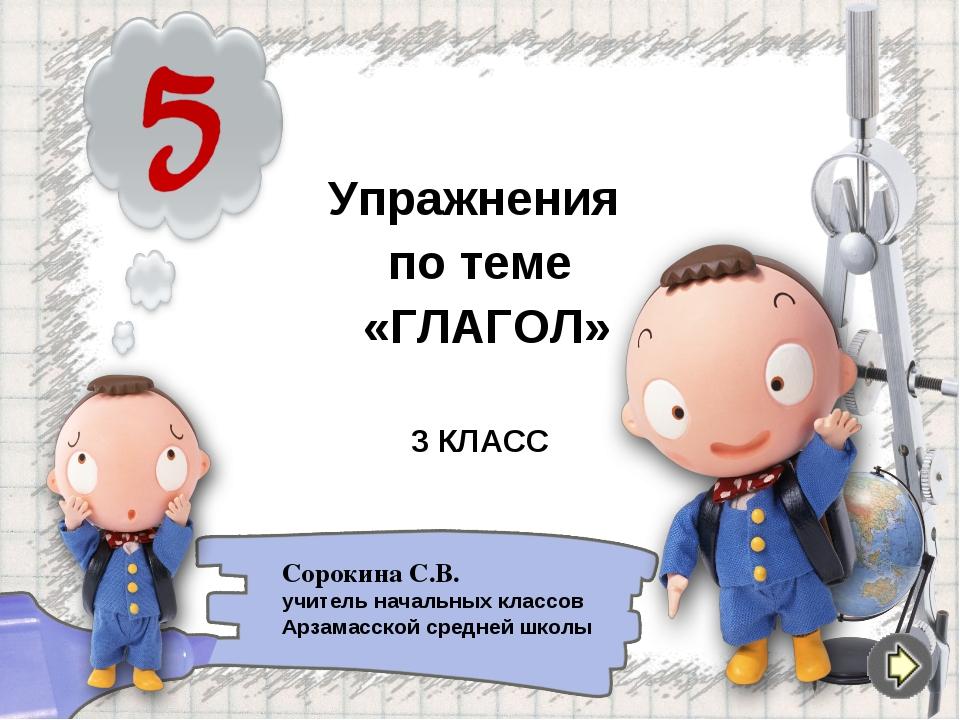 Упражнения по теме «ГЛАГОЛ» 3 КЛАСС Сорокина С.В. учитель начальных классов А...