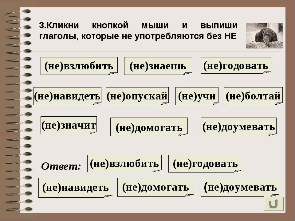 3.Кликни кнопкой мыши и выпиши глаголы, которые не употребляются без НЕ (не)н...