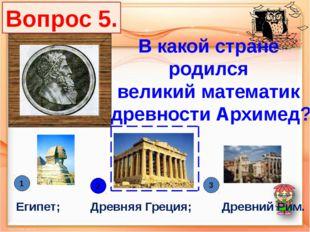 В какой стране родился великий математик древности Архимед? Египет; Древняя Г