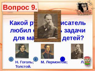 Какой русский писатель любил сочинять задачи для маленьких детей? Н. Гоголь;