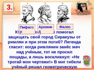 3. Кто из этих учёных помогал защищать свой город Сиракузы от римлян и при э