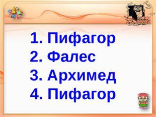 1. Пифагор 2. Фалес 3. Архимед 4. Пифагор