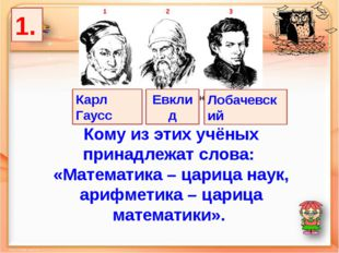 1. Лобачевский Карл Гаусс Евклид Кому из этих учёных принадлежат слова: «Мате