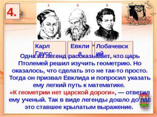 4. Лобачевский Карл Гаусс Евклид Одна из легенд рассказывает, что царь Птолем