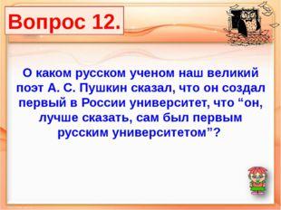 Вопрос 12. О каком русском ученом наш великий поэт А. С. Пушкин сказал, что о