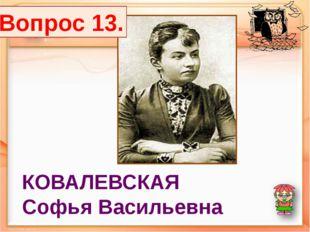 КОВАЛЕВСКАЯ Софья Васильевна Вопрос 13.