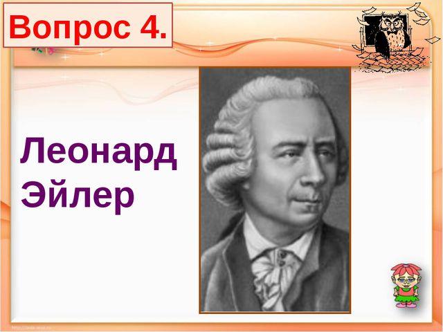 Вопрос 4. Леонард Эйлер