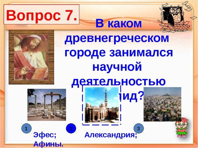 В каком древнегреческом городе занимался научной деятельностью Евклид? Эфес;...