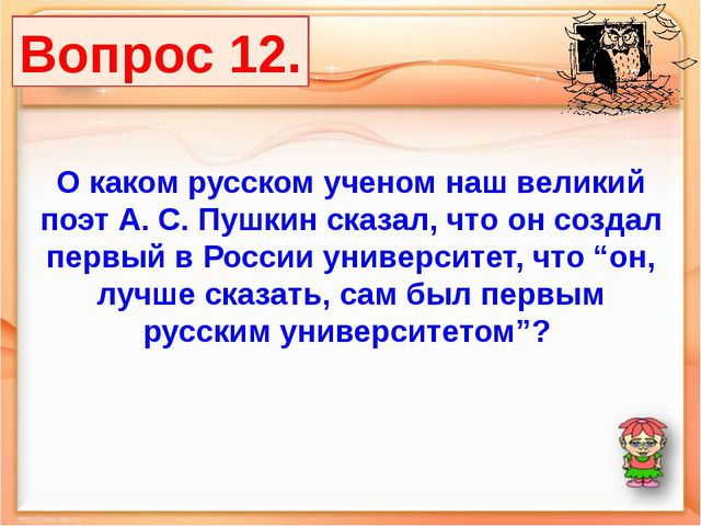 Вопрос 12. О каком русском ученом наш великий поэт А. С. Пушкин сказал, что о...