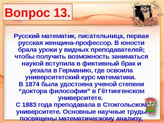 Вопрос 13. Русский математик, писательница, первая русская женщина-профессор....