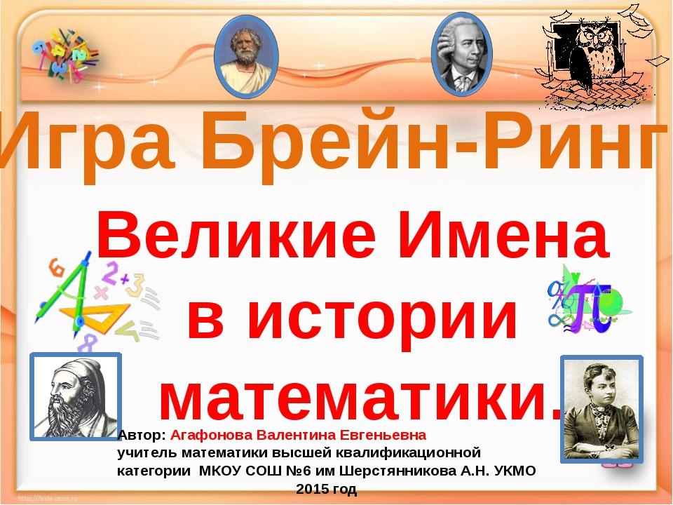 Игра Брейн-Ринг Великие Имена в истории математики. Автор: Агафонова Валентин...