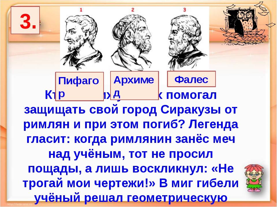 3. Кто из этих учёных помогал защищать свой город Сиракузы от римлян и при э...