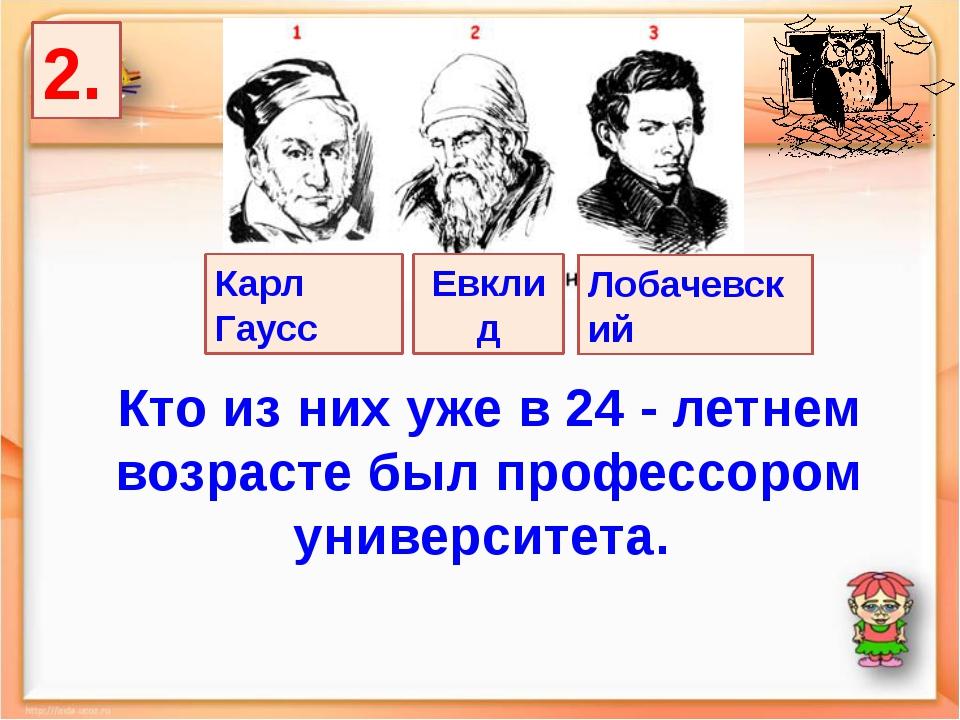 2. Лобачевский Карл Гаусс Евклид Кто из них уже в 24  летнем возрасте был пр...