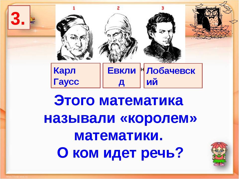 3. Лобачевский Карл Гаусс Евклид Этого математика называли «королем» математи...