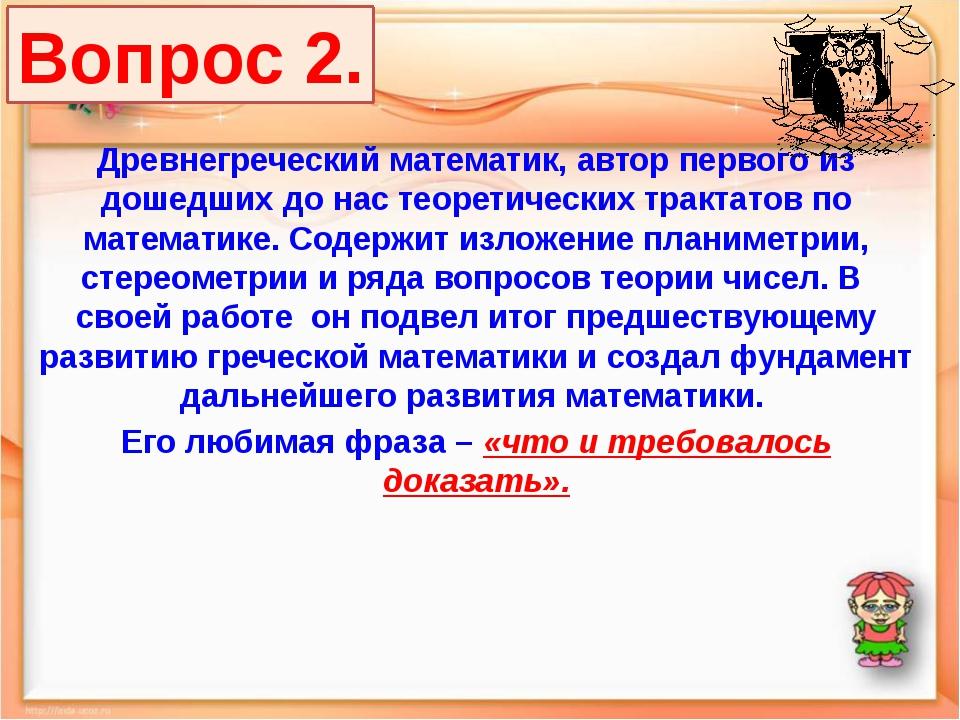 Вопрос 2. Древнегреческий математик, автор первого из дошедших до нас теорети...