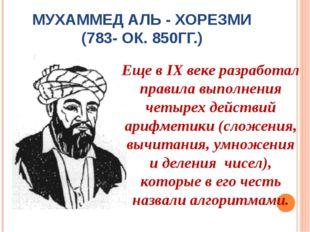 МУХАММЕД АЛЬ - ХОРЕЗМИ (783- ОК. 850ГГ.) Еще в IX веке разработал правила вып