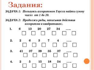 ЗАДАЧА 1: Пользуясь алгоритмом Гаусса найти сумму  чисел от 1 до 20. 1. 6