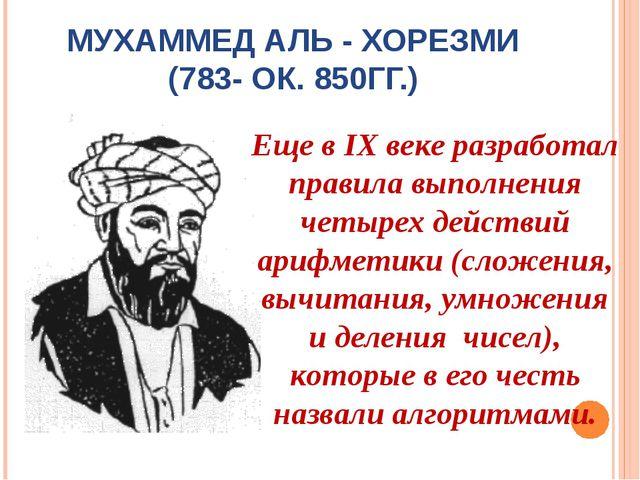 МУХАММЕД АЛЬ - ХОРЕЗМИ (783- ОК. 850ГГ.) Еще в IX веке разработал правила вып...