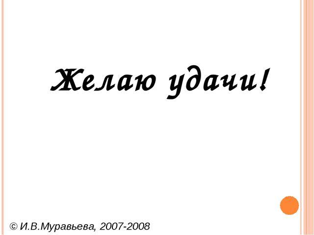 Желаю удачи! © И.В.Муравьева, 2007-2008