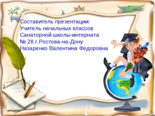 Составитель презентации: Учитель начальных классов Санаторной школы-интерната