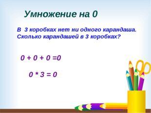 Умножение на 0 В 3 коробках нет ни одного карандаша. Сколько карандашей в 3 к